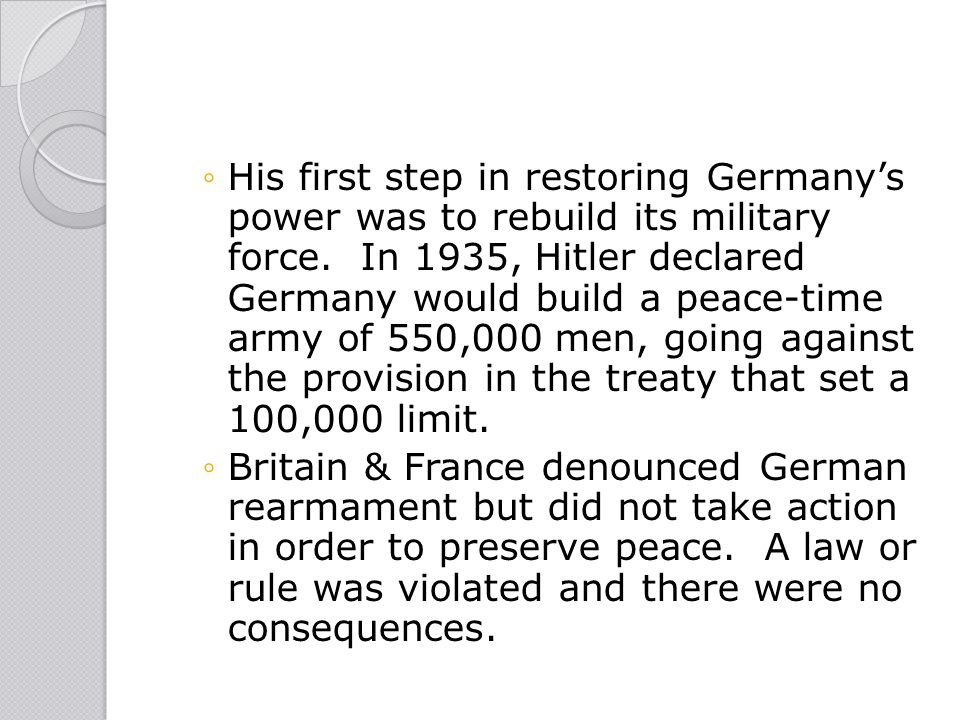 ◦His first step in restoring Germany's power was to rebuild its military force. In 1935, Hitler declared Germany would build a peace-time army of 550,