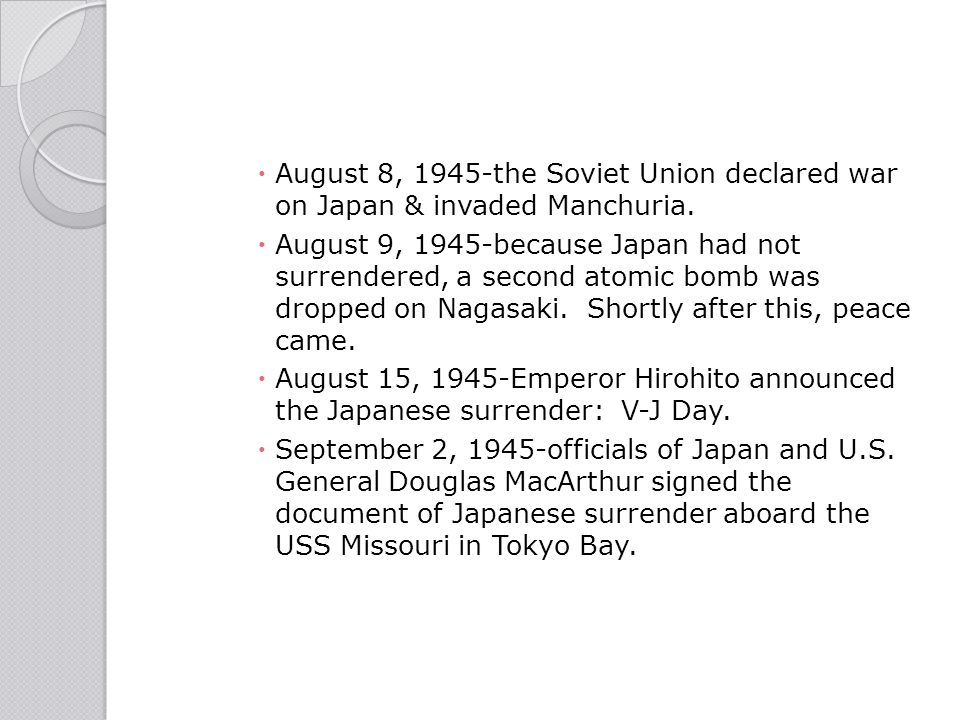  August 8, 1945-the Soviet Union declared war on Japan & invaded Manchuria.  August 9, 1945-because Japan had not surrendered, a second atomic bomb