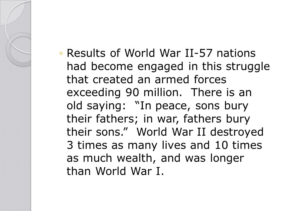 """◦Results of World War II-57 nations had become engaged in this struggle that created an armed forces exceeding 90 million. There is an old saying: """"In"""