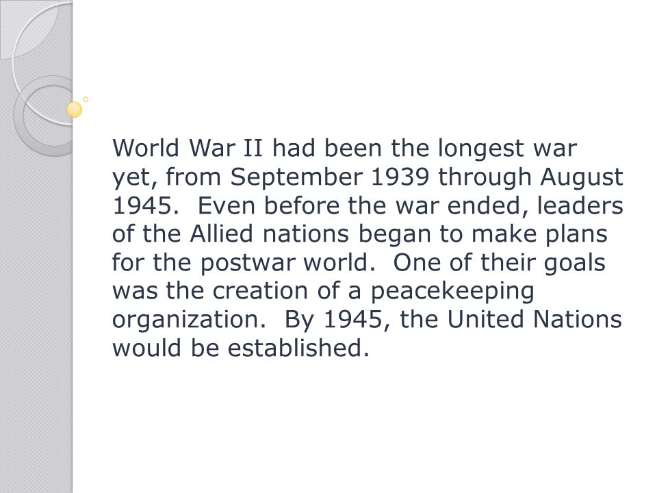 World War II had been the longest war yet, from September 1939 through August 1945. Even before the war ended, leaders of the Allied nations began to