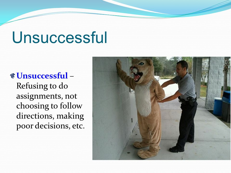 Unsuccessful Unsuccessful – Refusing to do assignments, not choosing to follow directions, making poor decisions, etc.