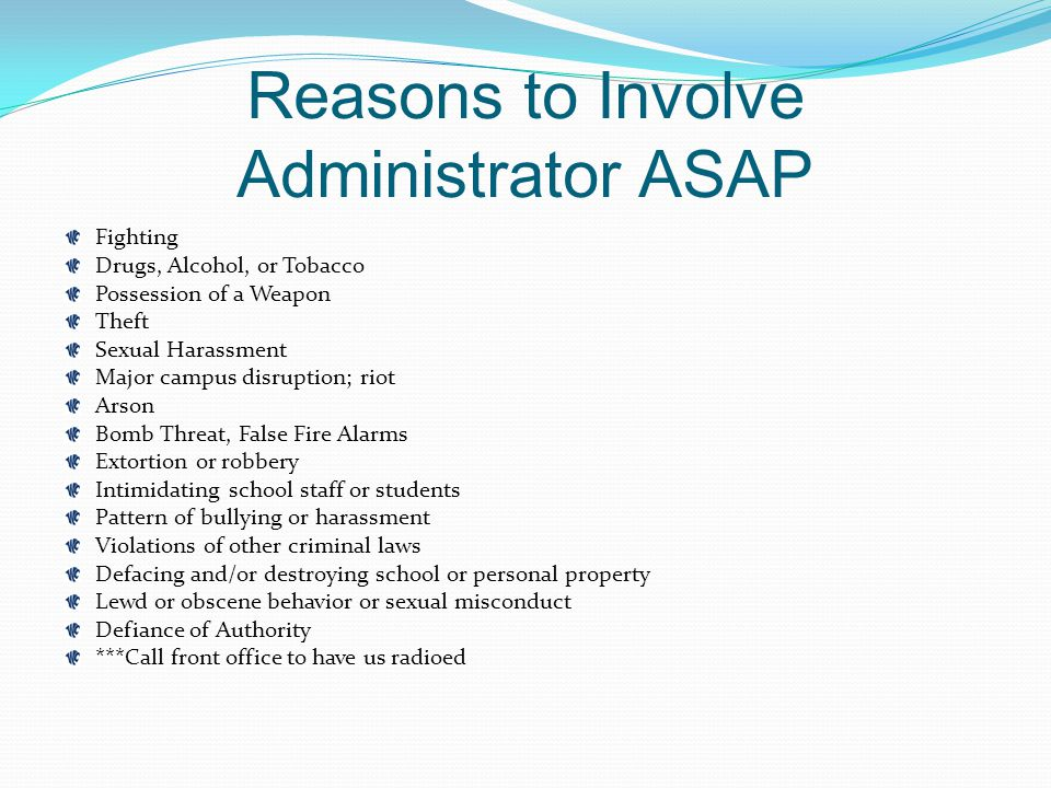 Reasons to Involve Administrator ASAP Fighting Drugs, Alcohol, or Tobacco Possession of a Weapon Theft Sexual Harassment Major campus disruption; riot Arson Bomb Threat, False Fire Alarms Extortion or robbery Intimidating school staff or students Pattern of bullying or harassment Violations of other criminal laws Defacing and/or destroying school or personal property Lewd or obscene behavior or sexual misconduct Defiance of Authority ***Call front office to have us radioed