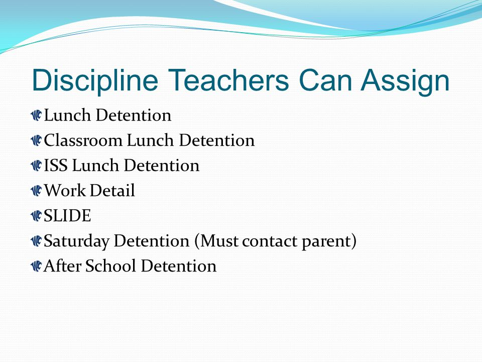 Discipline Teachers Can Assign Lunch Detention Classroom Lunch Detention ISS Lunch Detention Work Detail SLIDE Saturday Detention (Must contact parent) After School Detention