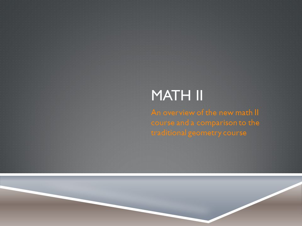 MATH II An overview of the new math II course and a comparison to the traditional geometry course