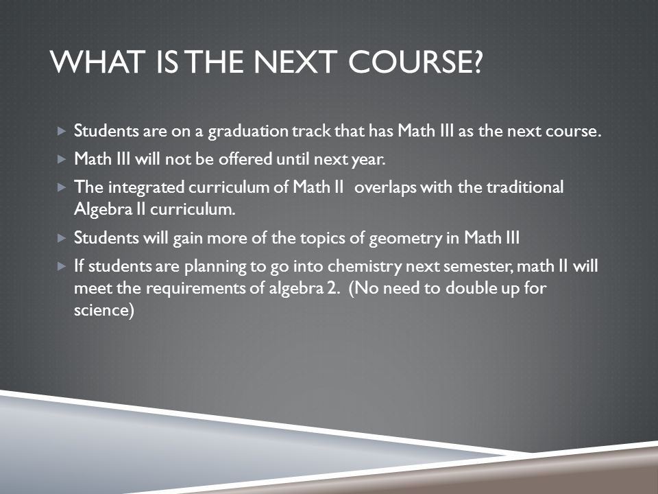 WHAT IS THE NEXT COURSE.  Students are on a graduation track that has Math III as the next course.