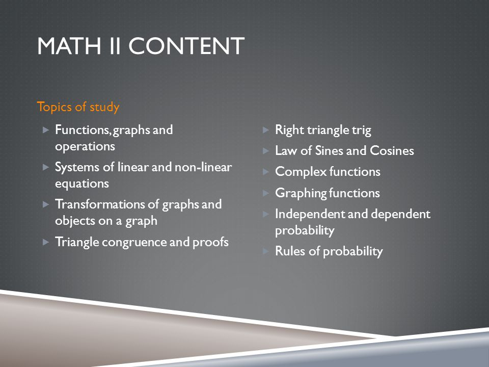 MATH II CONTENT Topics of study  Functions, graphs and operations  Systems of linear and non-linear equations  Transformations of graphs and objects on a graph  Triangle congruence and proofs  Right triangle trig  Law of Sines and Cosines  Complex functions  Graphing functions  Independent and dependent probability  Rules of probability