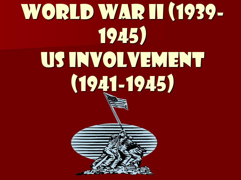 World War II (1939- 1945) US Involvement (1941-1945)