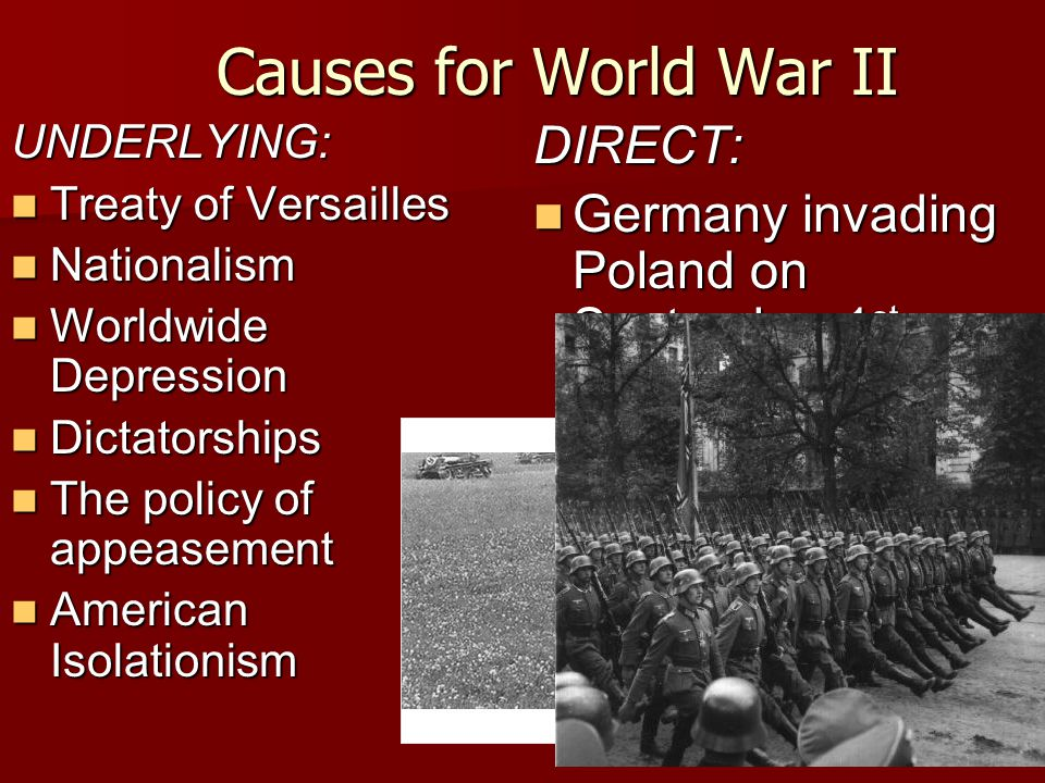 Causes for World War II UNDERLYING: Treaty of Versailles Treaty of Versailles Nationalism Nationalism Worldwide Depression Worldwide Depression Dictatorships Dictatorships The policy of appeasement The policy of appeasement American Isolationism American IsolationismDIRECT: Germany invading Poland on September 1 st, 1939 Germany invading Poland on September 1 st, 1939