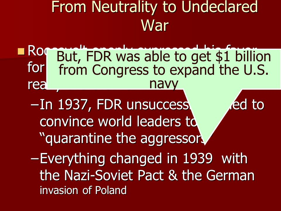 From Neutrality to Undeclared War FDR brought US to the brink of war & opened himself to criticism: FDR brought US to the brink of war & opened himself to criticism: –In Sept 1941, US polls showed 80% of Americans supported US neutrality in WW II –FDR had to wait for the Axis to make a decisive move…which Japan delivered on Dec 7, 1941