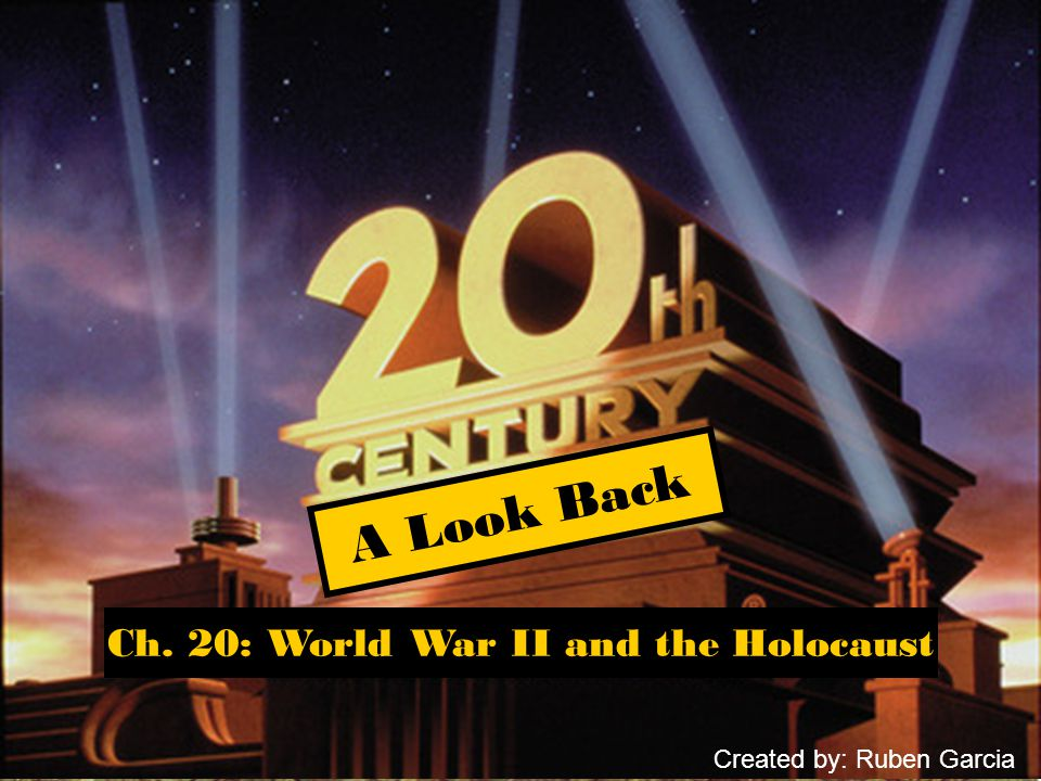 Ch. 20: World War II and the Holocaust A Look Back Created by: Ruben Garcia