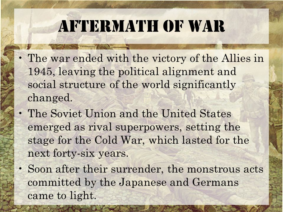 Aftermath of War The war ended with the victory of the Allies in 1945, leaving the political alignment and social structure of the world significantly changed.