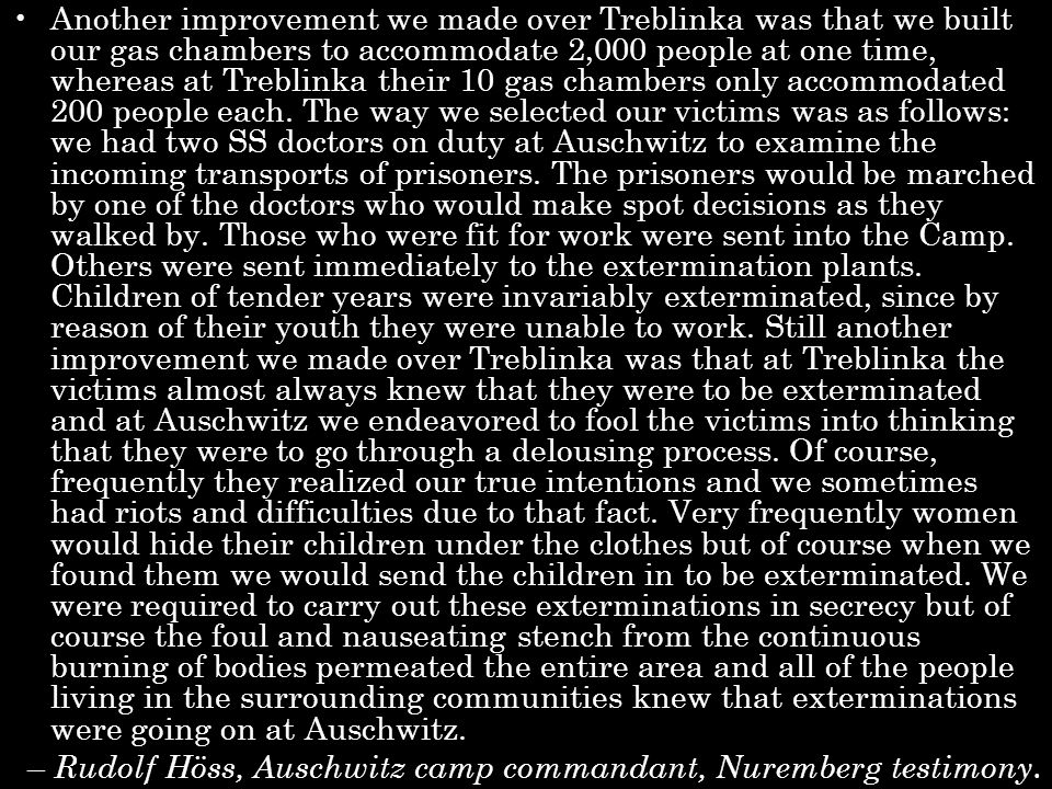 Another improvement we made over Treblinka was that we built our gas chambers to accommodate 2,000 people at one time, whereas at Treblinka their 10 gas chambers only accommodated 200 people each.
