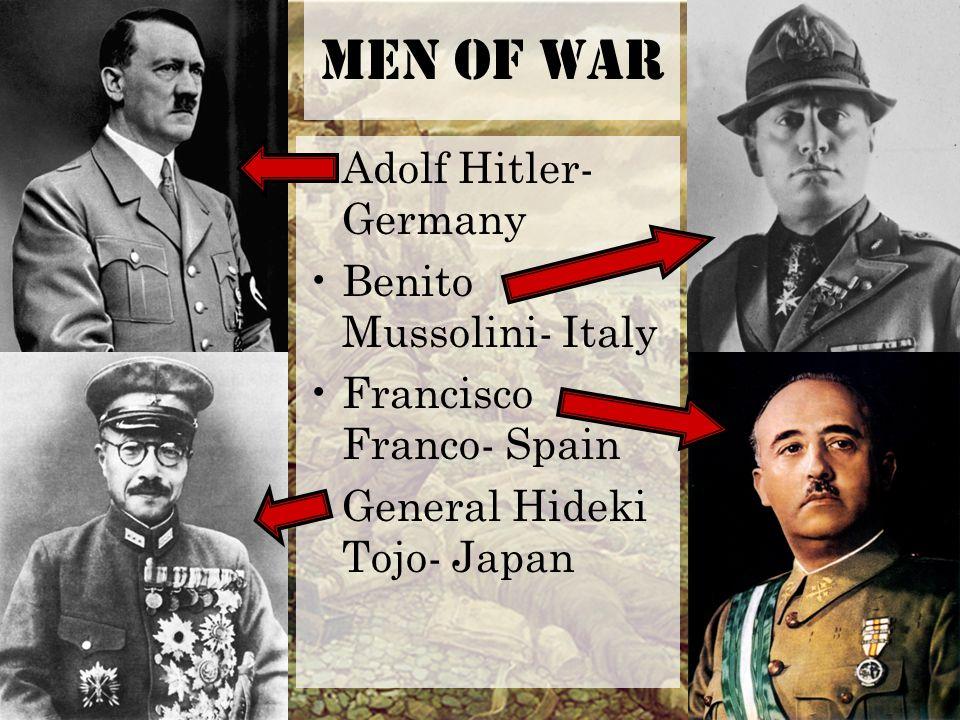 Men of War Adolf Hitler- Germany Benito Mussolini- Italy Francisco Franco- Spain General Hideki Tojo- Japan