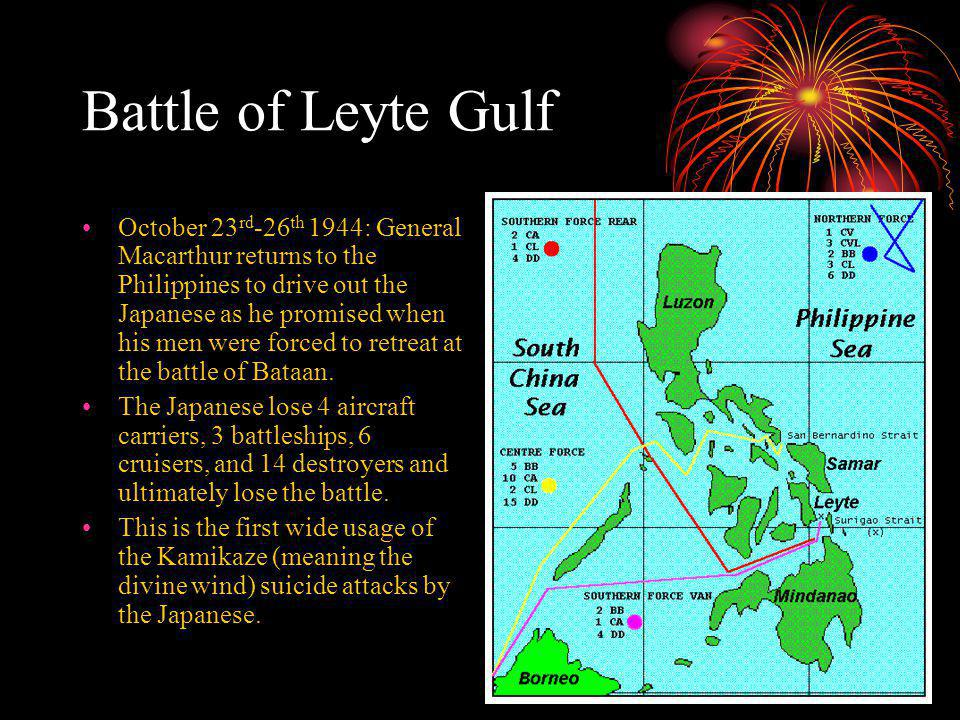 Battle of Leyte Gulf October 23 rd -26 th 1944: General Macarthur returns to the Philippines to drive out the Japanese as he promised when his men were forced to retreat at the battle of Bataan.