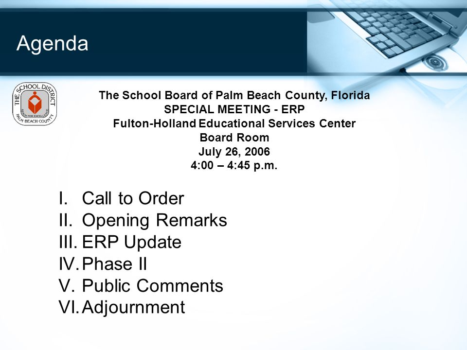 Agenda I.Call to Order II.Opening Remarks III.ERP Update IV.Phase II V.Public Comments VI.Adjournment The School Board of Palm Beach County, Florida SPECIAL MEETING - ERP Fulton-Holland Educational Services Center Board Room July 26, 2006 4:00 – 4:45 p.m.