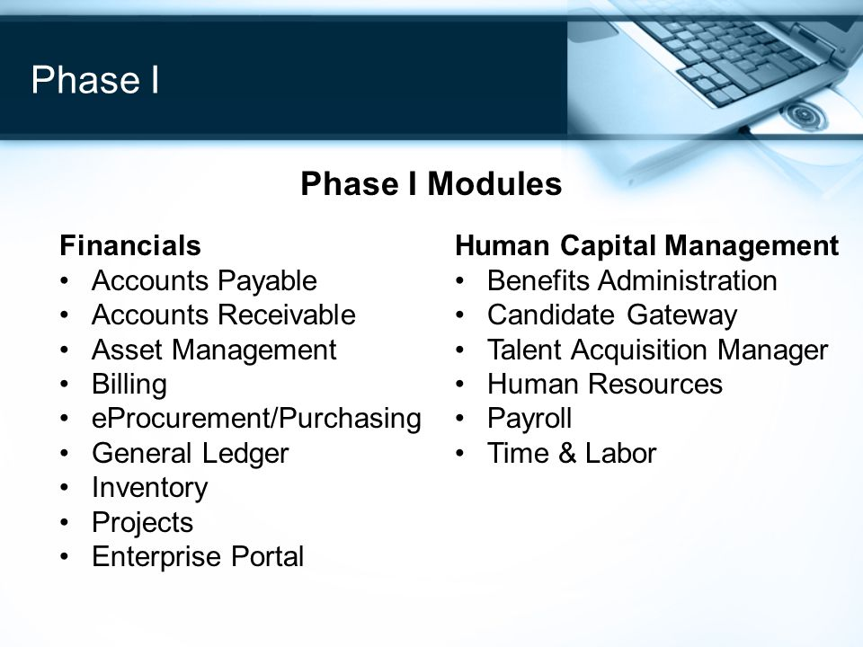 Phase I Phase I Modules Financials Accounts Payable Accounts Receivable Asset Management Billing eProcurement/Purchasing General Ledger Inventory Projects Enterprise Portal Human Capital Management Benefits Administration Candidate Gateway Talent Acquisition Manager Human Resources Payroll Time & Labor