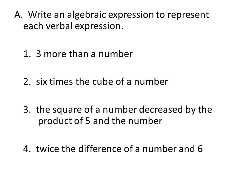 A. Write an algebraic expression to represent each verbal expression. 1. 3 more than a number 2. six times the cube of a number 3. the square of a num