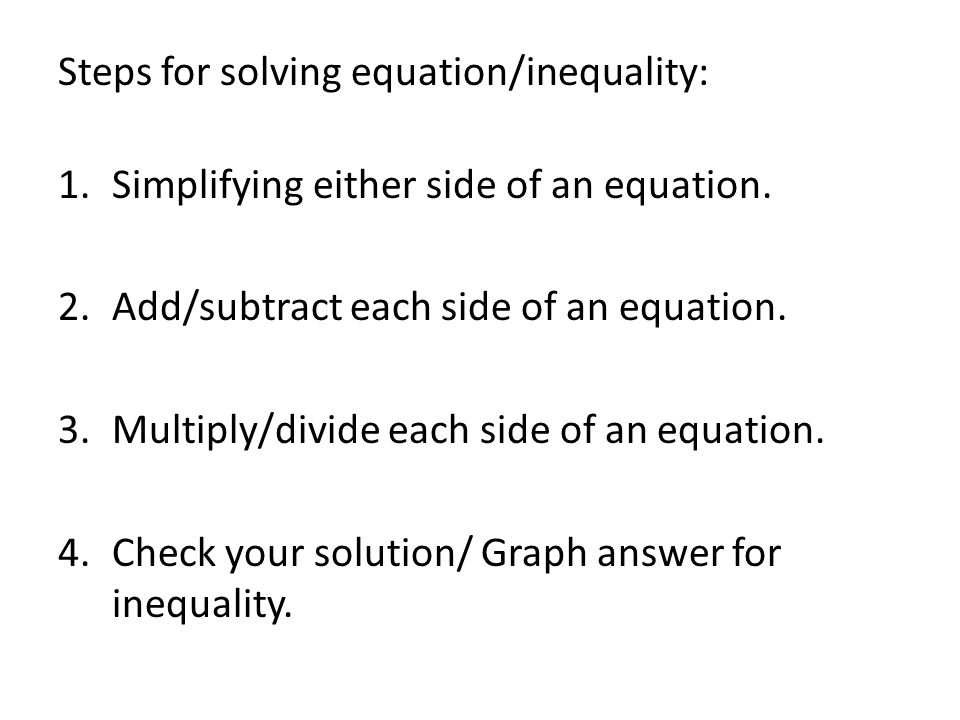 Steps for solving equation/inequality: 1.Simplifying either side of an equation. 2.Add/subtract each side of an equation. 3.Multiply/divide each side