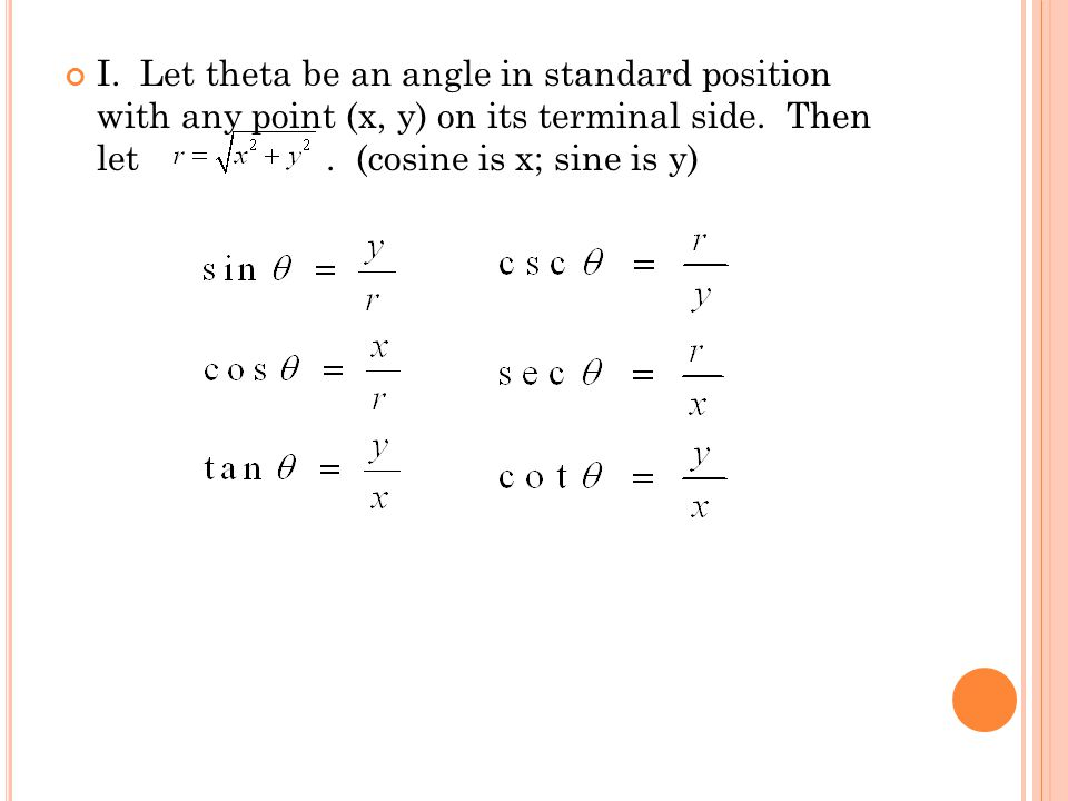 I. Let theta be an angle in standard position with any point (x, y) on its terminal side. Then let. (cosine is x; sine is y)
