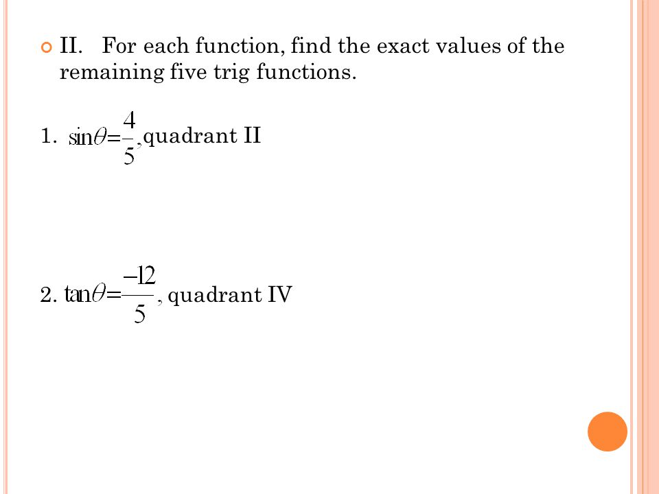 II. For each function, find the exact values of the remaining five trig functions. 1. quadrant II 2. quadrant IV