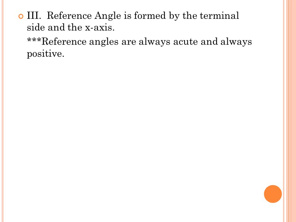 III. Reference Angle is formed by the terminal side and the x-axis. ***Reference angles are always acute and always positive.