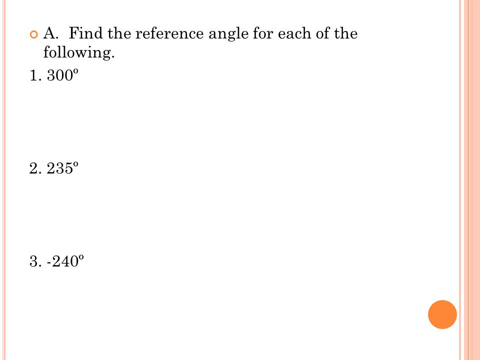 A. Find the reference angle for each of the following. 1. 300º 2. 235º 3. -240º