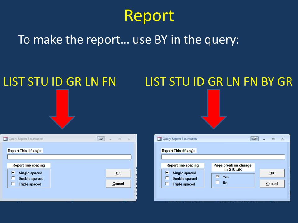 Report To make the report… use BY in the query: LIST STU ID GR LN FN BY GRLIST STU ID GR LN FN