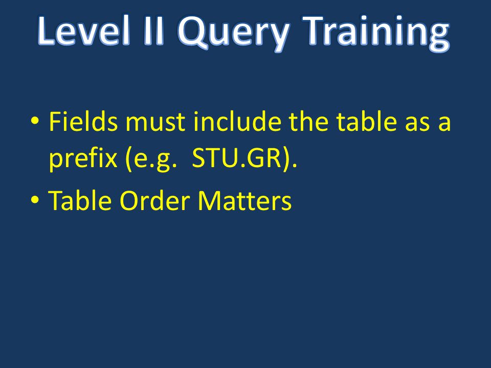 Fields must include the table as a prefix (e.g. STU.GR). Table Order Matters