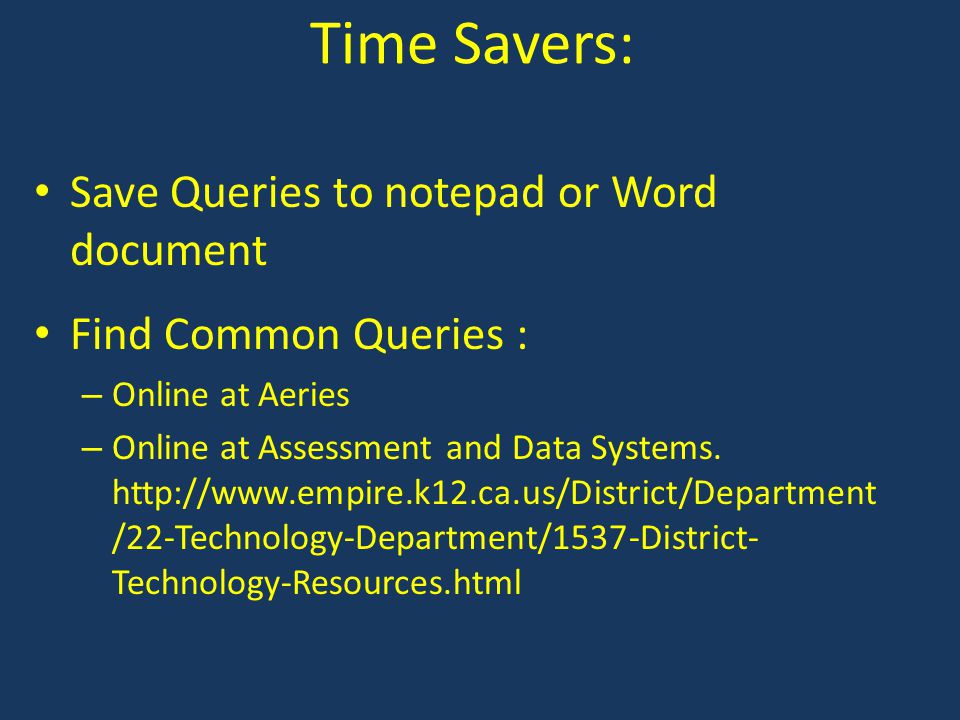 Time Savers: Save Queries to notepad or Word document Find Common Queries : – Online at Aeries – Online at Assessment and Data Systems.