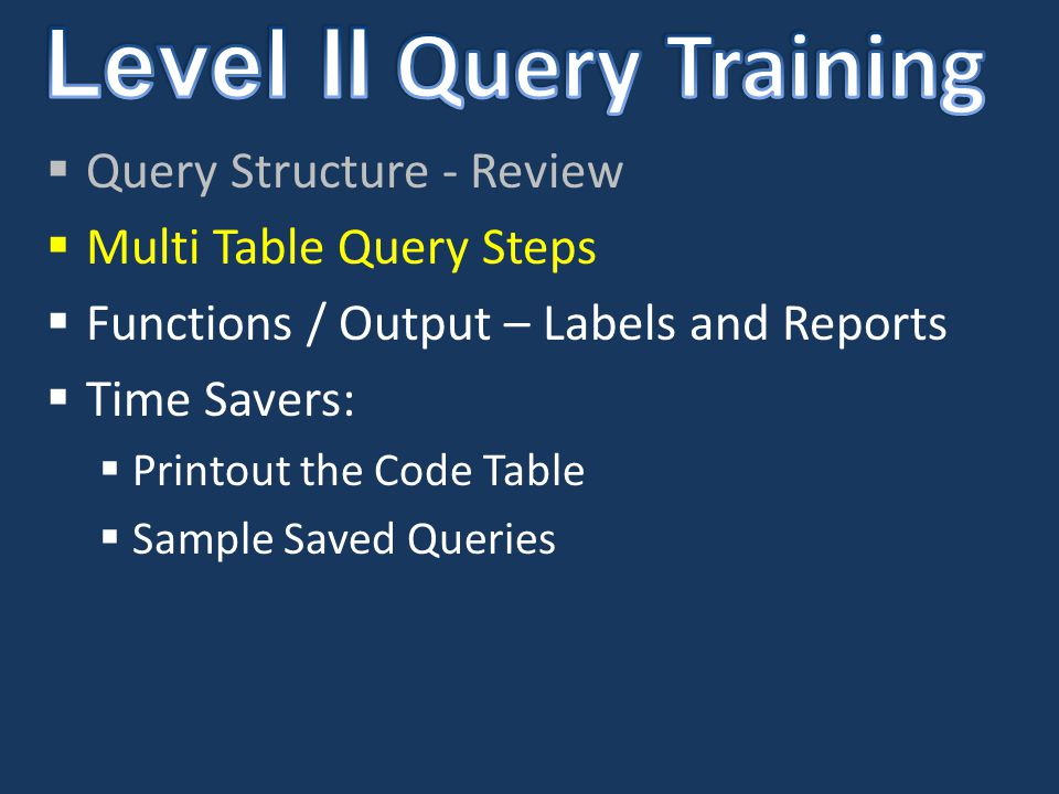  Query Structure - Review  Multi Table Query Steps  Functions / Output – Labels and Reports  Time Savers:  Printout the Code Table  Sample Saved Queries