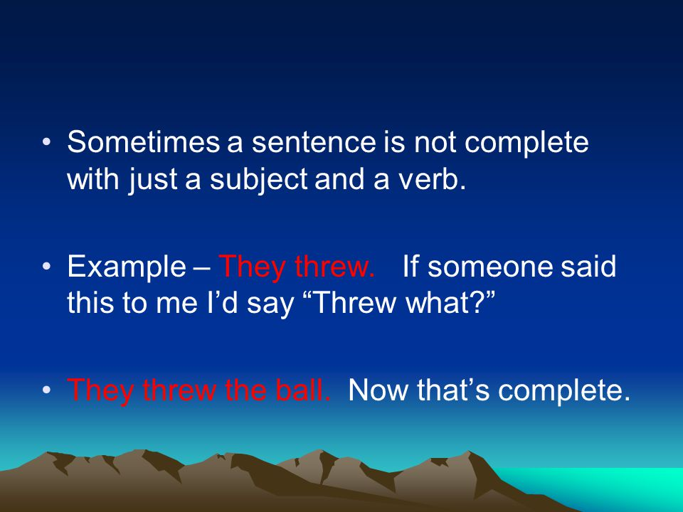 Sometimes a sentence is not complete with just a subject and a verb.