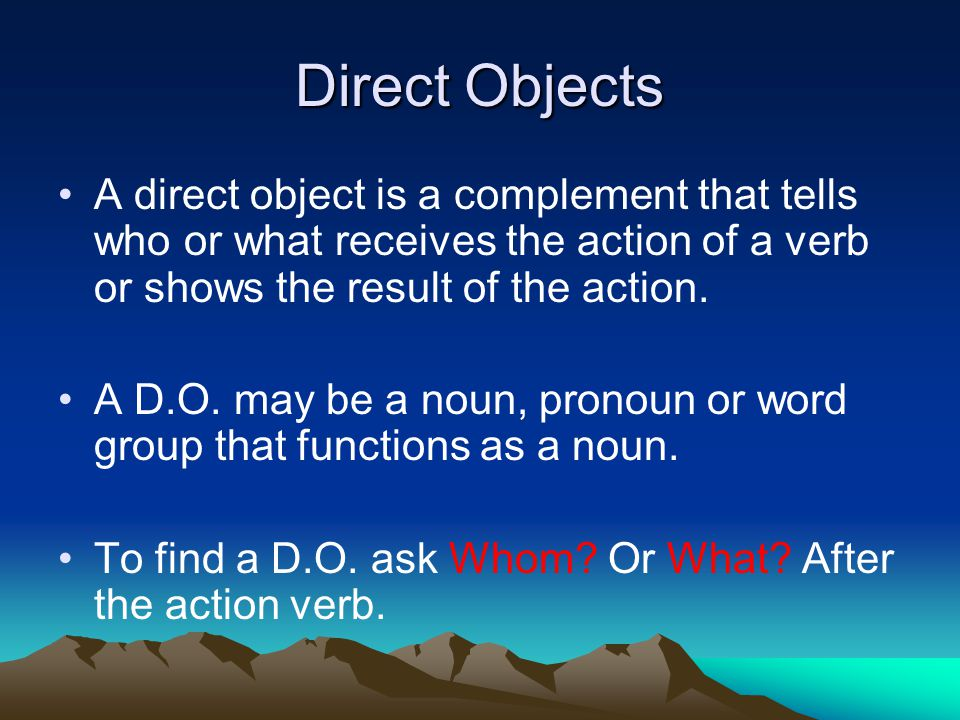 Direct Objects A direct object is a complement that tells who or what receives the action of a verb or shows the result of the action.