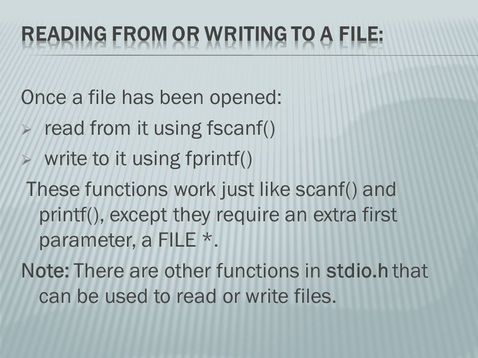 Once a file has been opened:  read from it using fscanf()  write to it using fprintf() These functions work just like scanf() and printf(), except they require an extra first parameter, a FILE *.