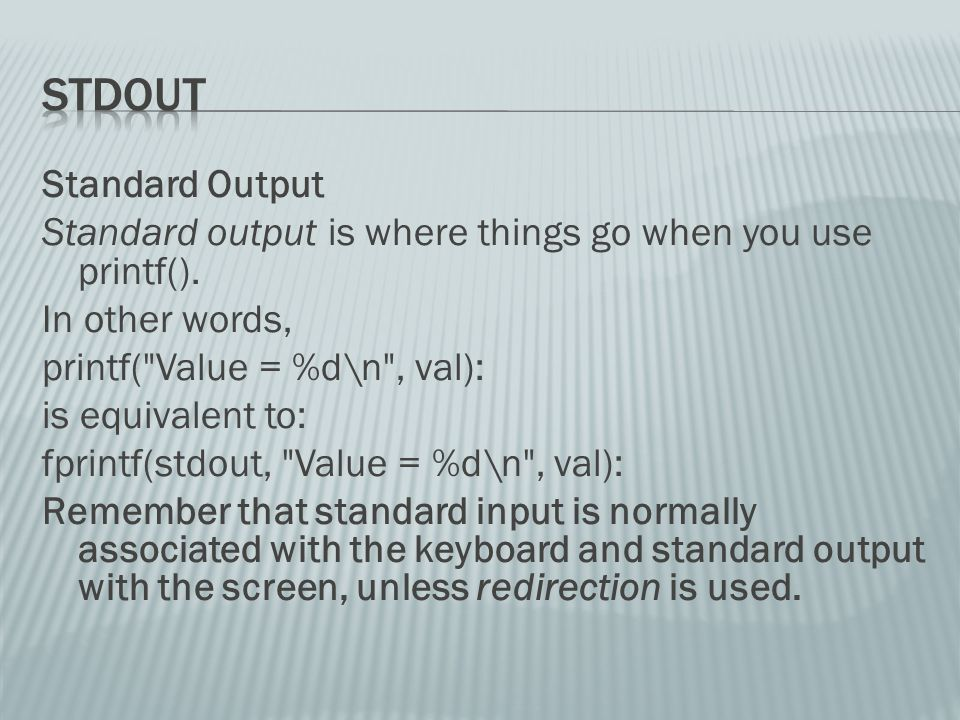 Standard Output Standard output is where things go when you use printf().
