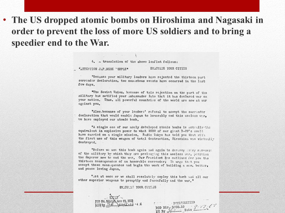 The US dropped atomic bombs on Hiroshima and Nagasaki in order to prevent the loss of more US soldiers and to bring a speedier end to the War.