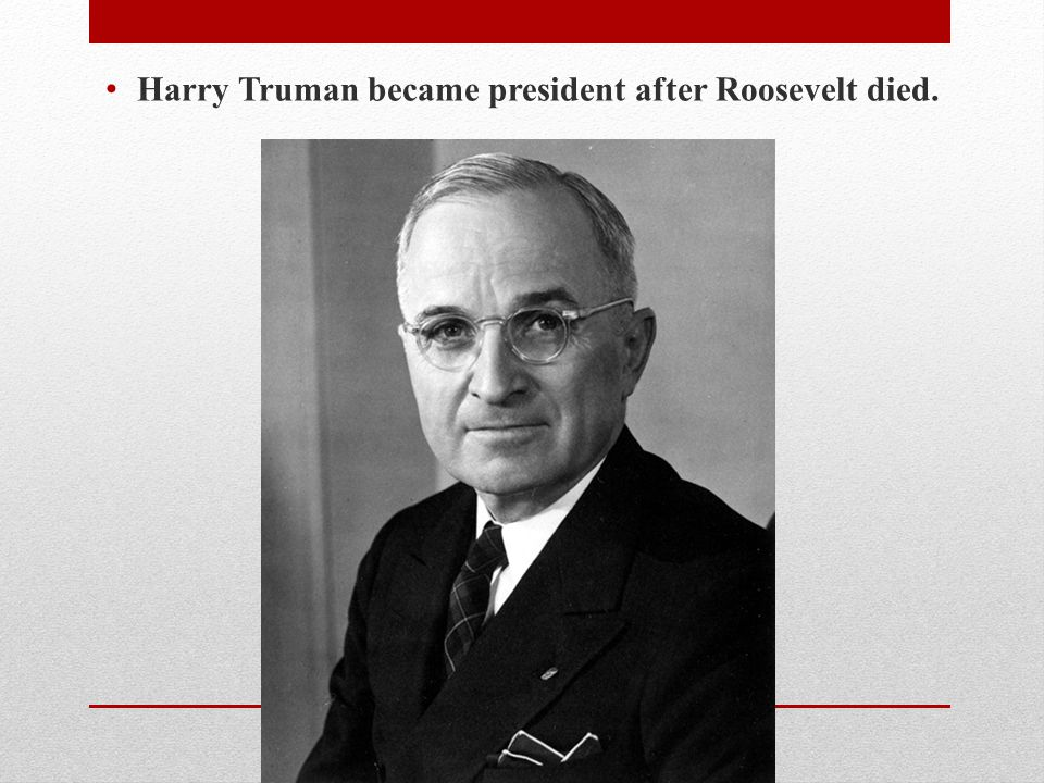Harry Truman became president after Roosevelt died.