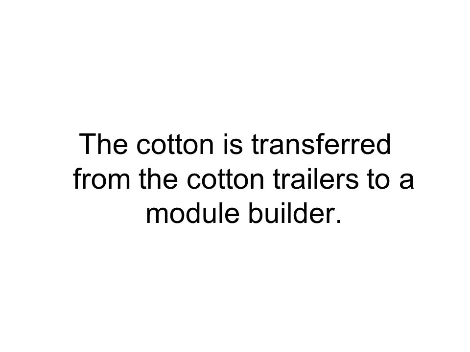 The module builder compresses the cotton to form a module (compactly pressed block) of cotton.