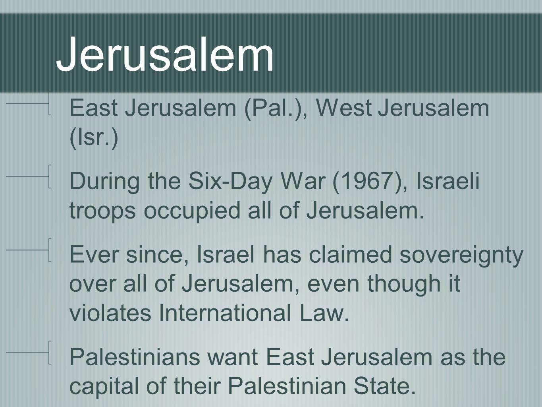 Jerusalem East Jerusalem (Pal.), West Jerusalem (Isr.) During the Six-Day War (1967), Israeli troops occupied all of Jerusalem.