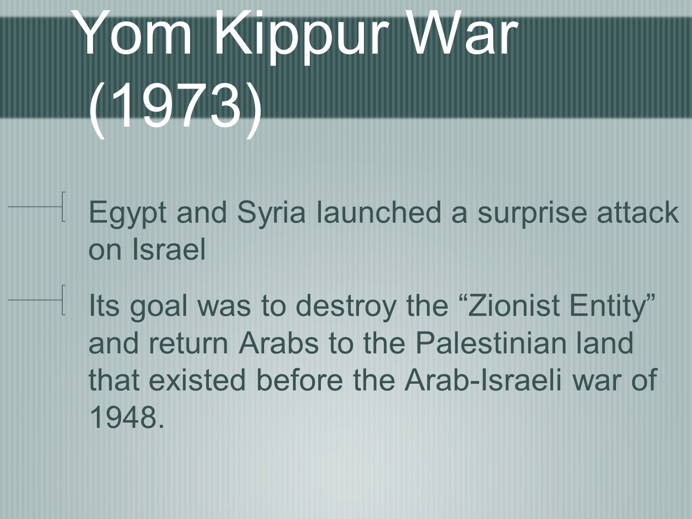 Yom Kippur War (1973) Egypt and Syria launched a surprise attack on Israel Its goal was to destroy the Zionist Entity and return Arabs to the Palestinian land that existed before the Arab-Israeli war of 1948.
