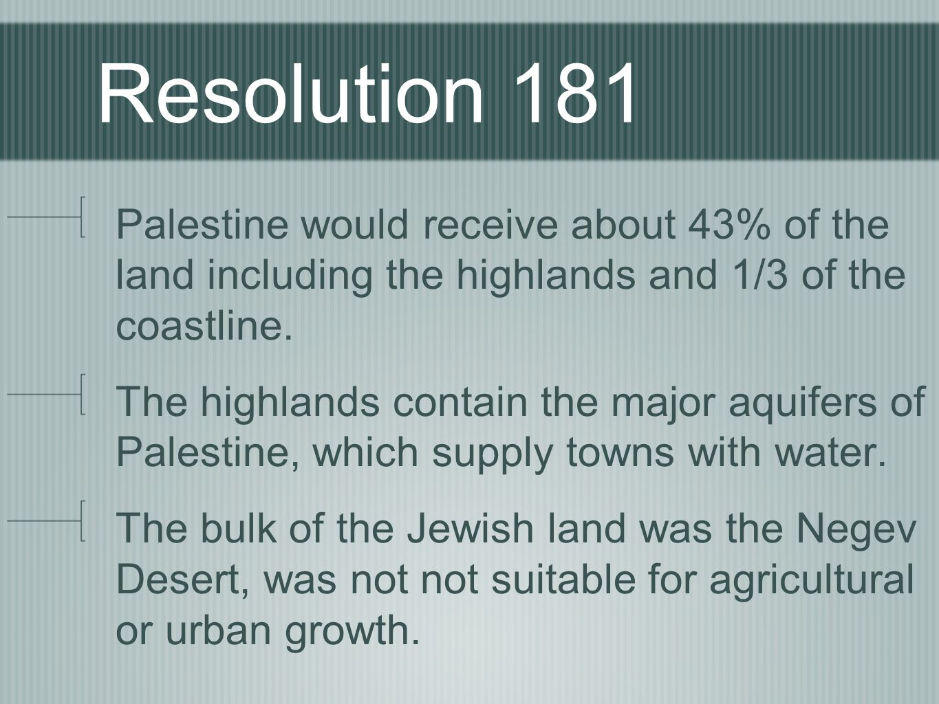 Resolution 181 Palestine would receive about 43% of the land including the highlands and 1/3 of the coastline.