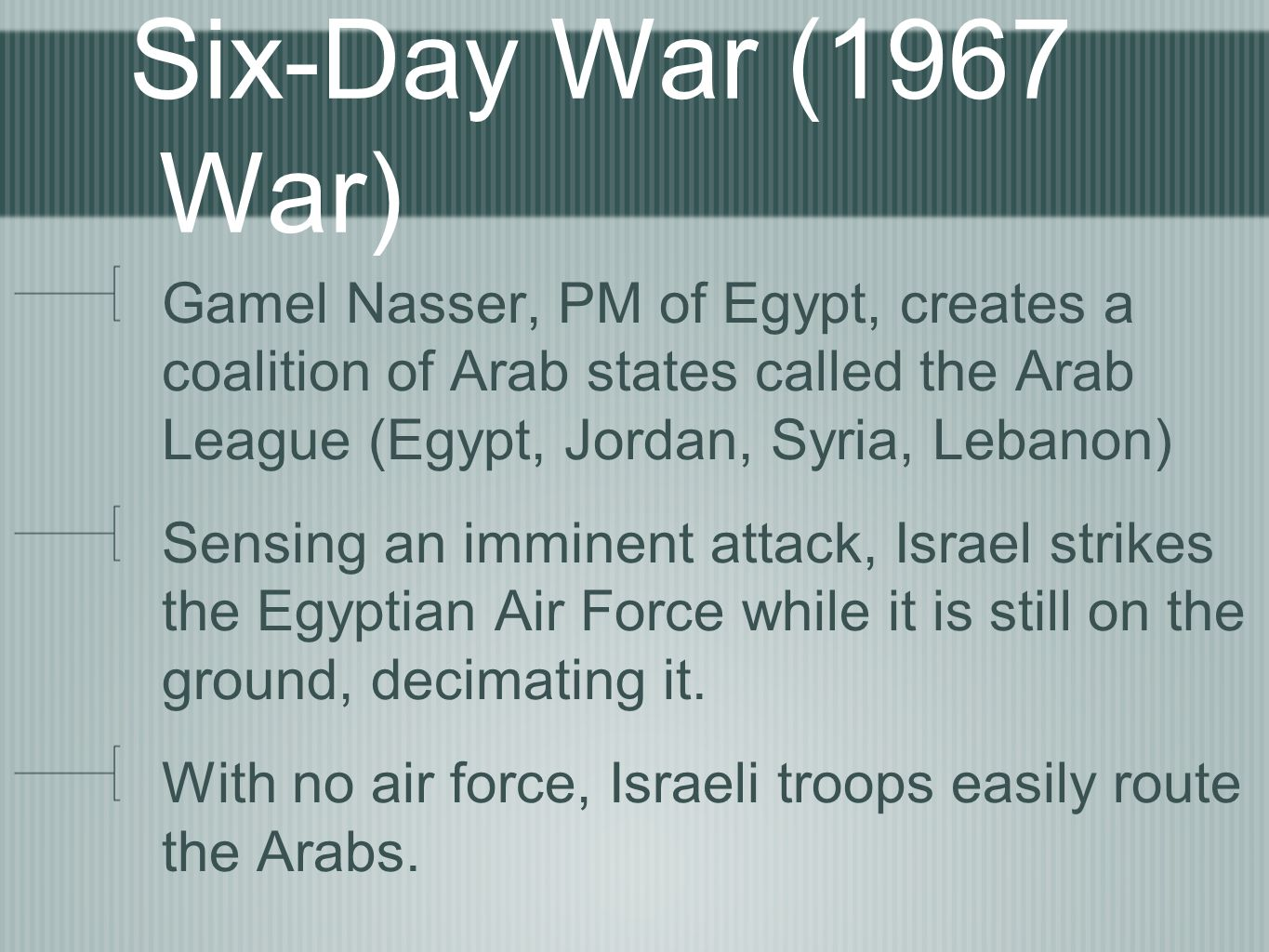 Six-Day War (1967 War) Gamel Nasser, PM of Egypt, creates a coalition of Arab states called the Arab League (Egypt, Jordan, Syria, Lebanon) Sensing an imminent attack, Israel strikes the Egyptian Air Force while it is still on the ground, decimating it.