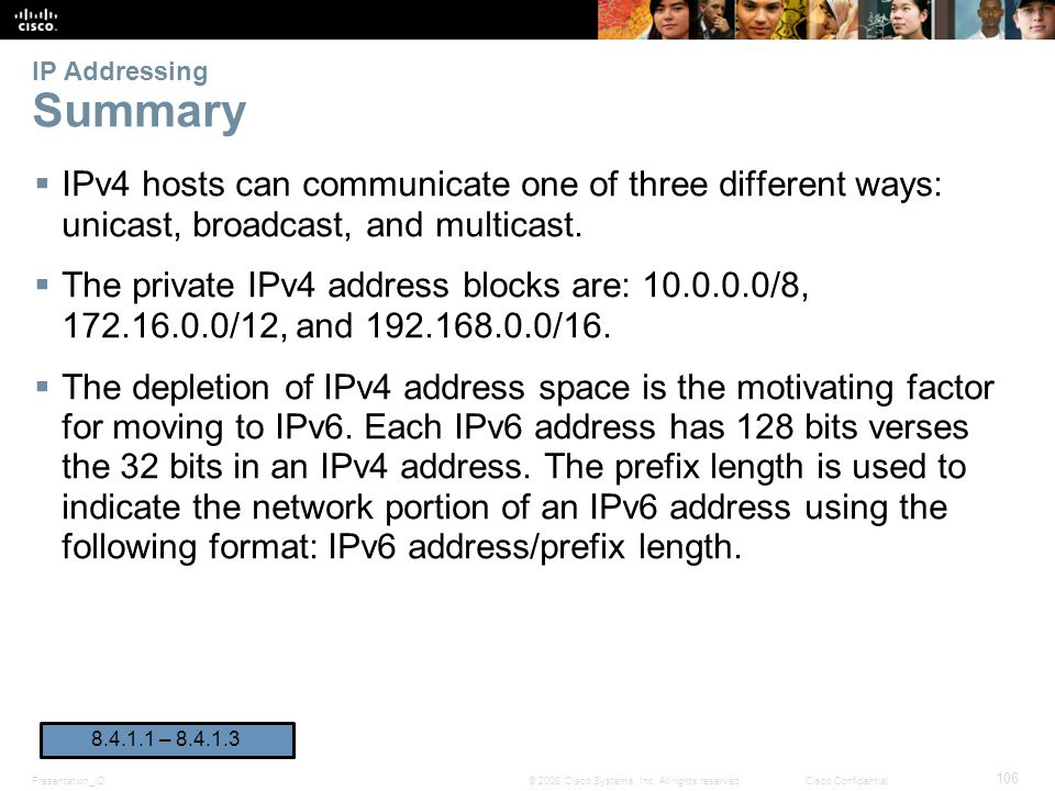 Presentation_ID 106 © 2008 Cisco Systems, Inc. All rights reserved.Cisco Confidential IP Addressing Summary  IPv4 hosts can communicate one of three