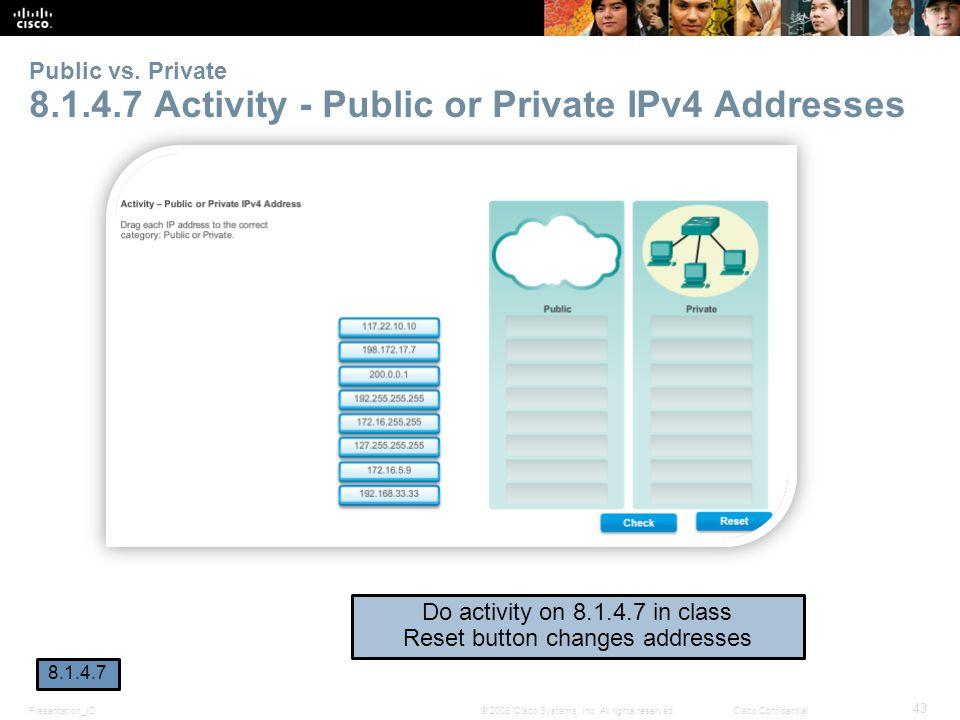 Presentation_ID 43 © 2008 Cisco Systems, Inc. All rights reserved.Cisco Confidential Public vs. Private 8.1.4.7 Activity - Public or Private IPv4 Addr