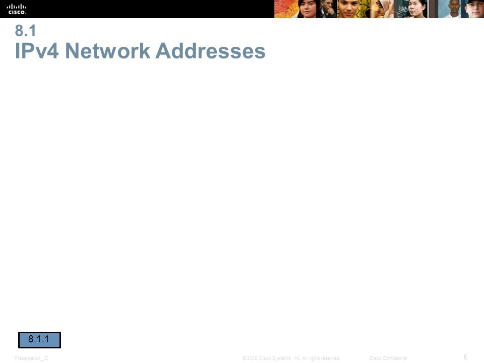 Presentation_ID 6 © 2008 Cisco Systems, Inc. All rights reserved.Cisco Confidential 8.1 IPv4 Network Addresses 8.1.1