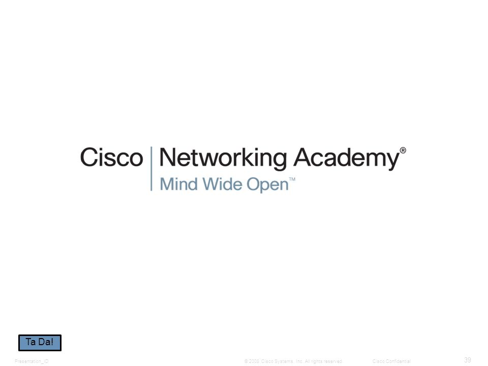 Presentation_ID 39 © 2008 Cisco Systems, Inc. All rights reserved.Cisco Confidential Ta Da!