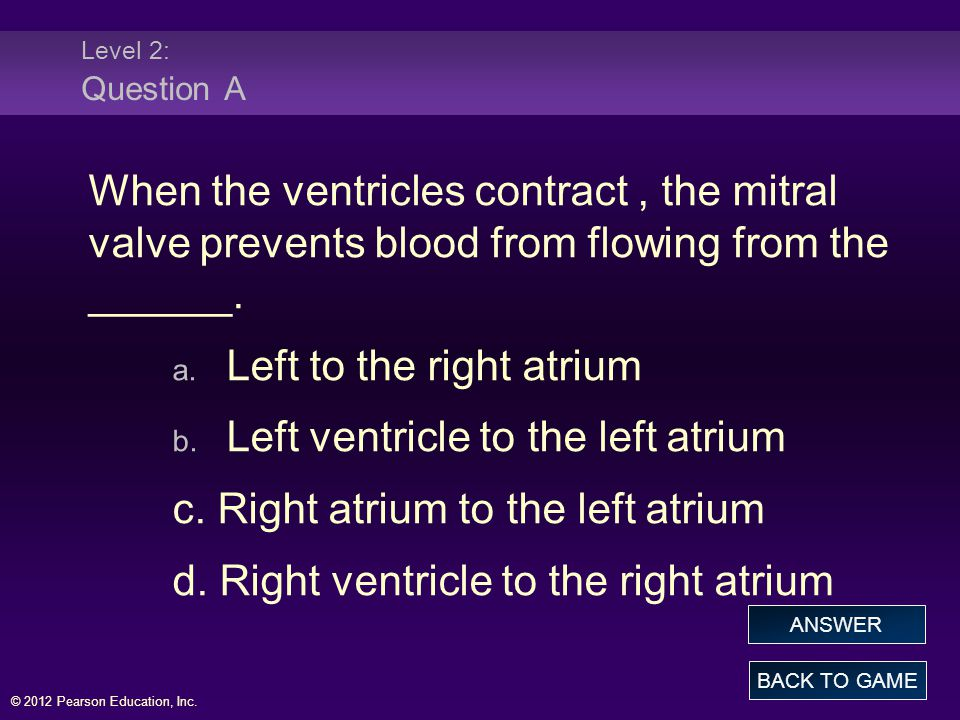 © 2012 Pearson Education, Inc. Level 2: Question A When the ventricles contract, the mitral valve prevents blood from flowing from the ______. a. Left
