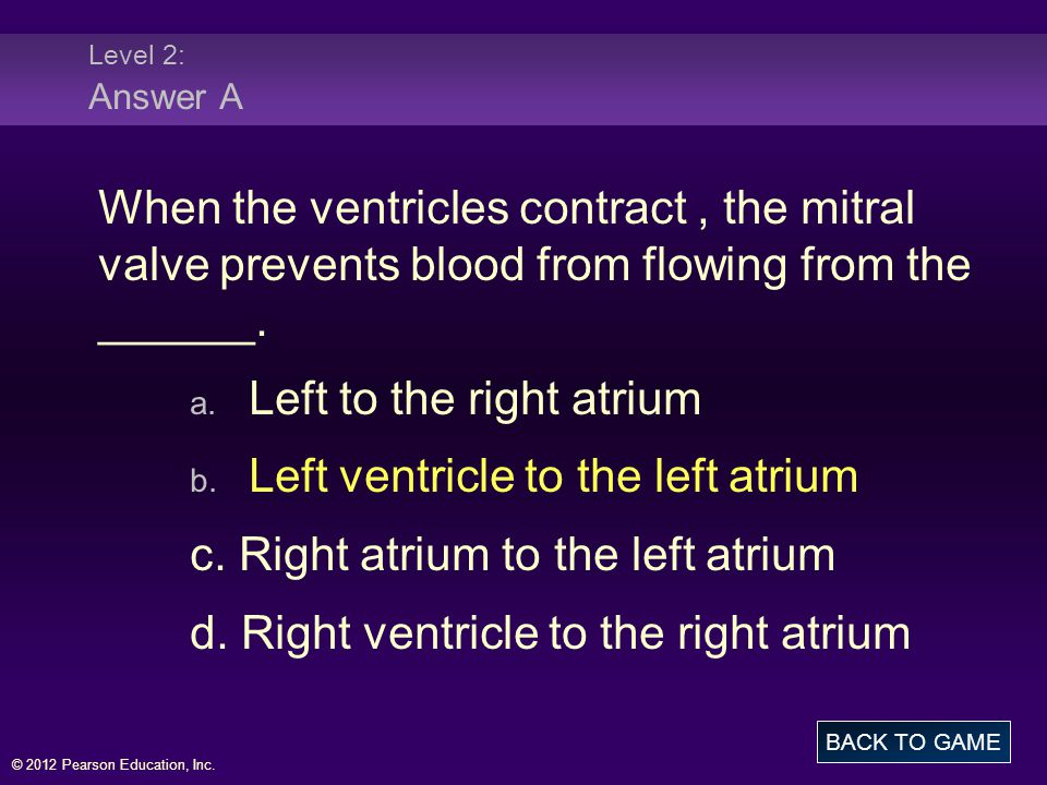 © 2012 Pearson Education, Inc. Level 2: Answer A When the ventricles contract, the mitral valve prevents blood from flowing from the ______. a. Left t