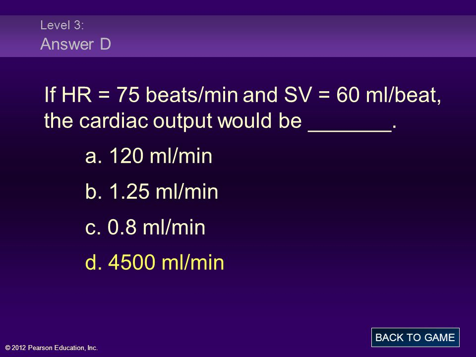 © 2012 Pearson Education, Inc. Level 3: Answer D If HR = 75 beats/min and SV = 60 ml/beat, the cardiac output would be _______. a. 120 ml/min b. 1.25