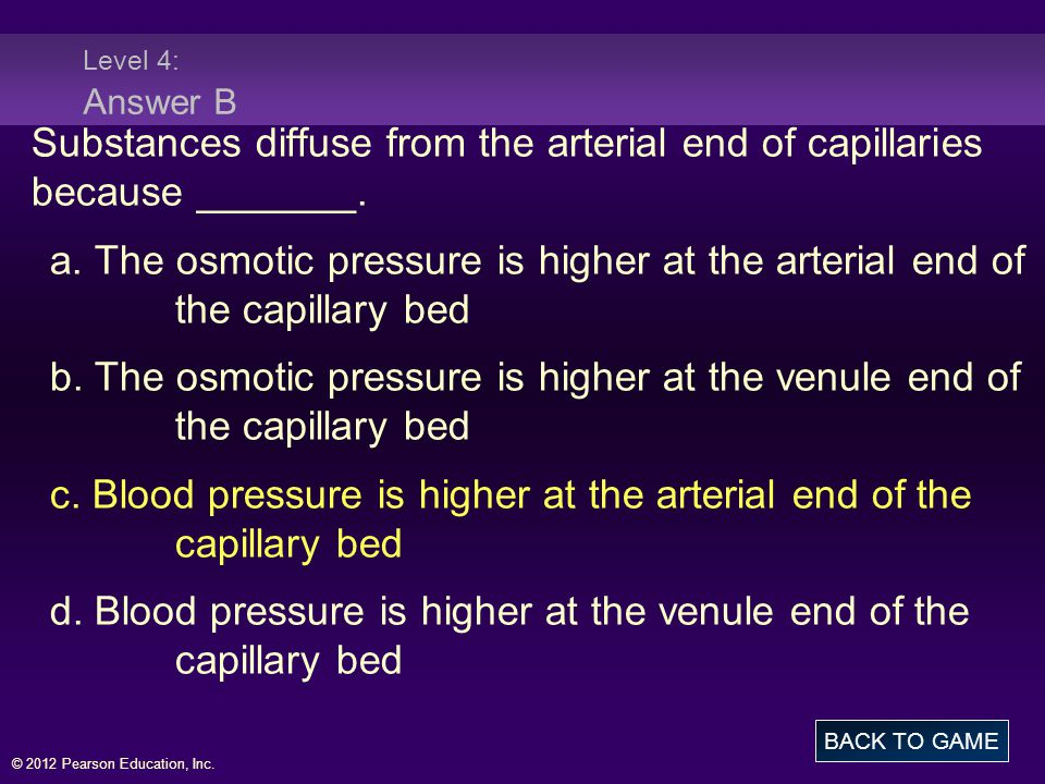 © 2012 Pearson Education, Inc. Level 4: Answer B Substances diffuse from the arterial end of capillaries because _______. a. The osmotic pressure is h