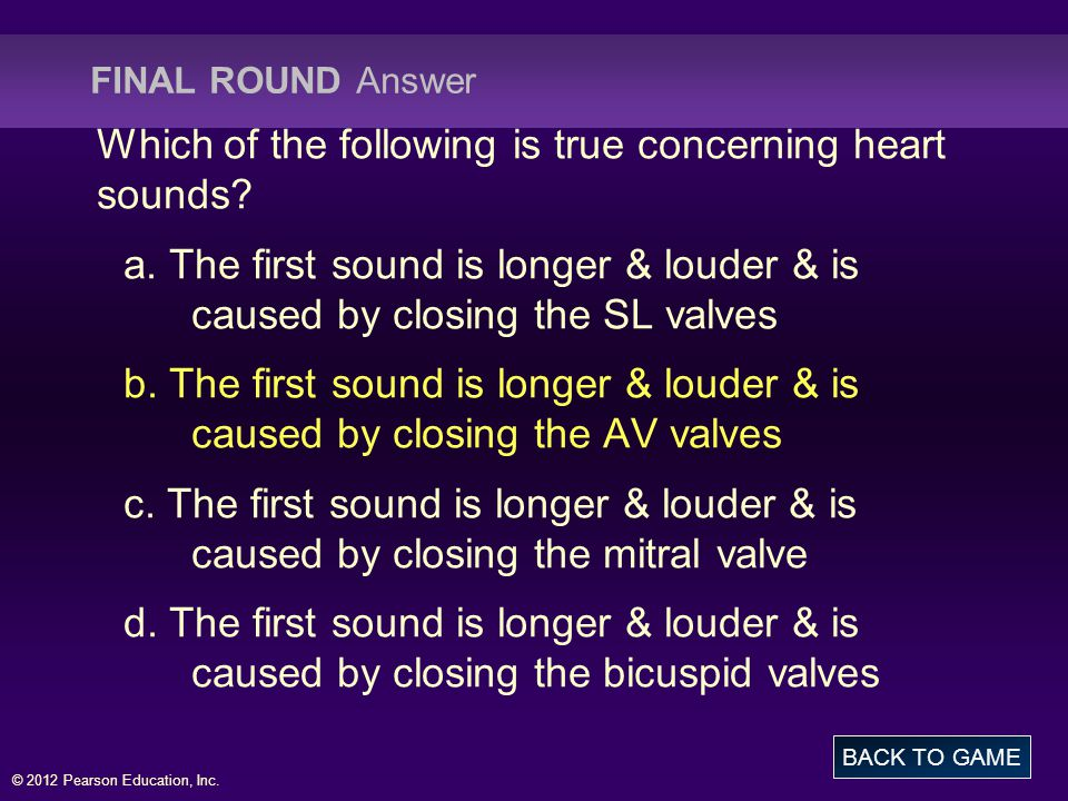 © 2012 Pearson Education, Inc. FINAL ROUND Answer Which of the following is true concerning heart sounds? a. The first sound is longer & louder & is c
